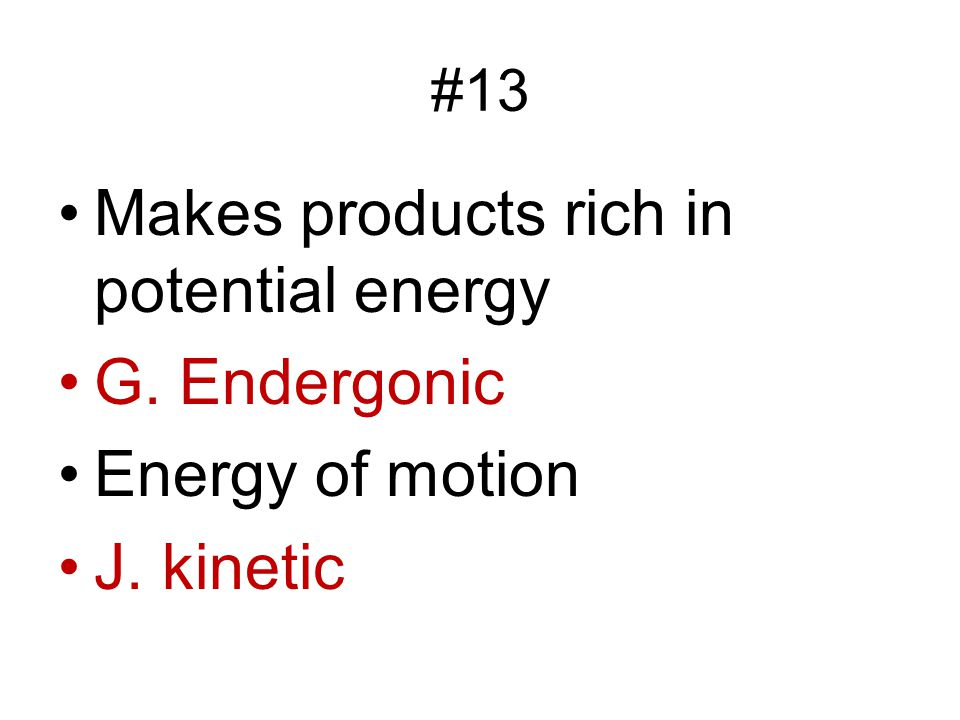 #13 Makes products rich in potential energy G. Endergonic Energy of motion J. kinetic