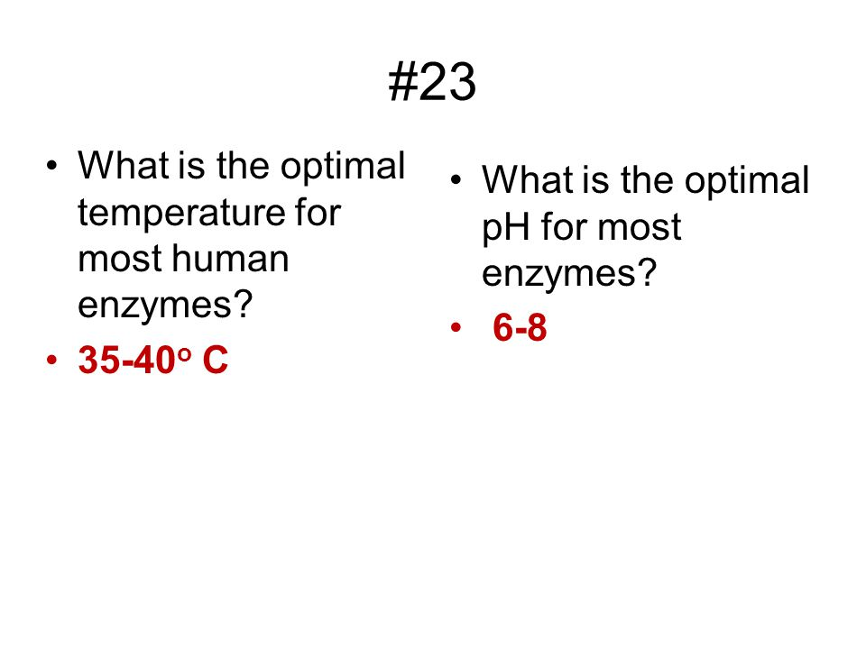 #23 What is the optimal temperature for most human enzymes? 35-40 o C What is the optimal pH for most enzymes? 6-8
