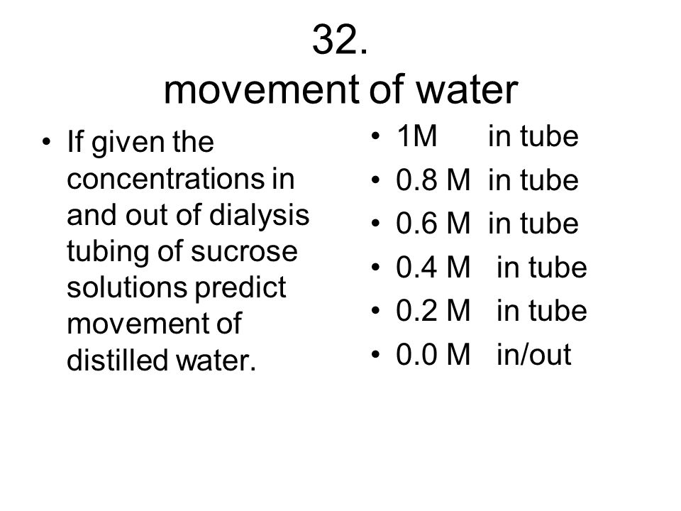 32. movement of water If given the concentrations in and out of dialysis tubing of sucrose solutions predict movement of distilled water. 1M in tube 0