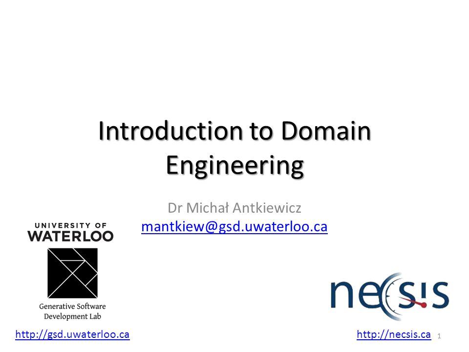 Introduction to Domain Engineering Dr Michał Antkiewicz mantkiew@gsd.uwaterloo.ca mantkiew@gsd.uwaterloo.ca 1 http://gsd.uwaterloo.cahttp://necsis.ca