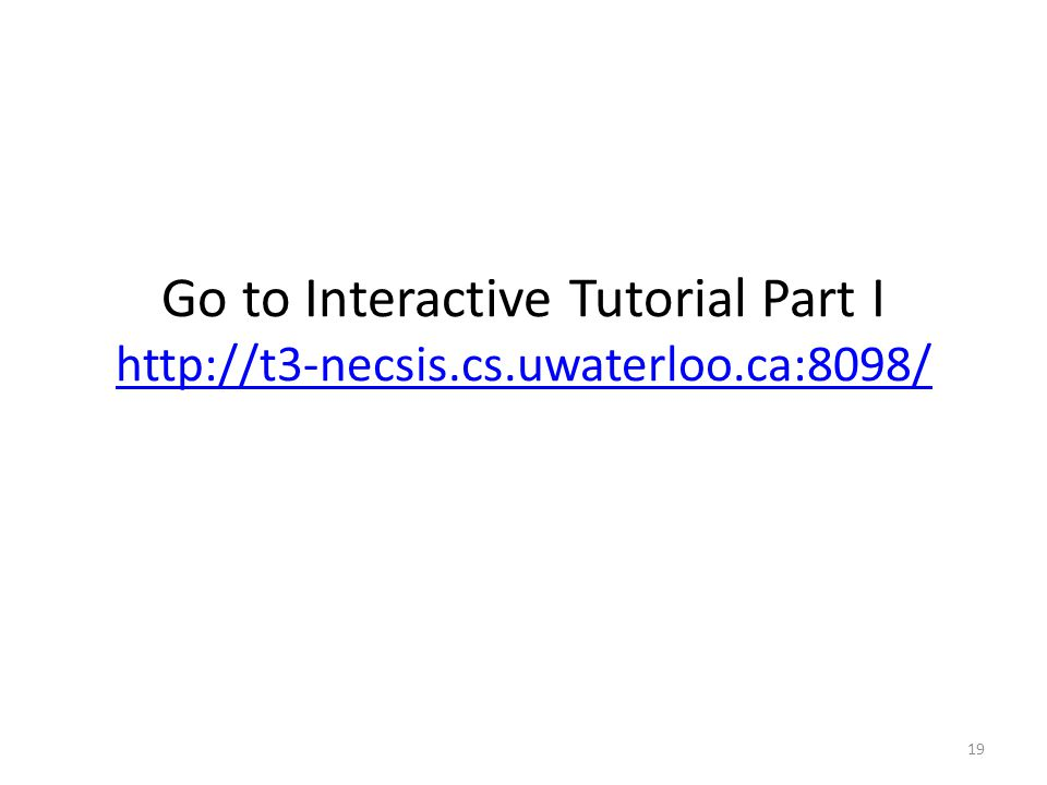 Go to Interactive Tutorial Part I http://t3-necsis.cs.uwaterloo.ca:8098/ http://t3-necsis.cs.uwaterloo.ca:8098/ 19