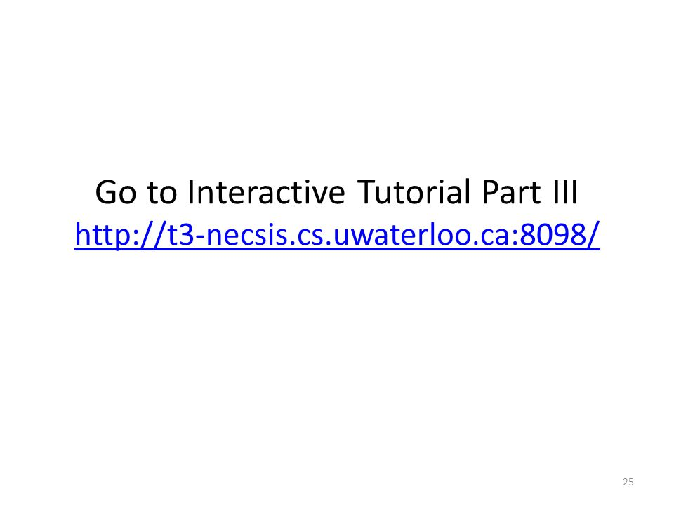 Go to Interactive Tutorial Part III http://t3-necsis.cs.uwaterloo.ca:8098/ http://t3-necsis.cs.uwaterloo.ca:8098/ 25