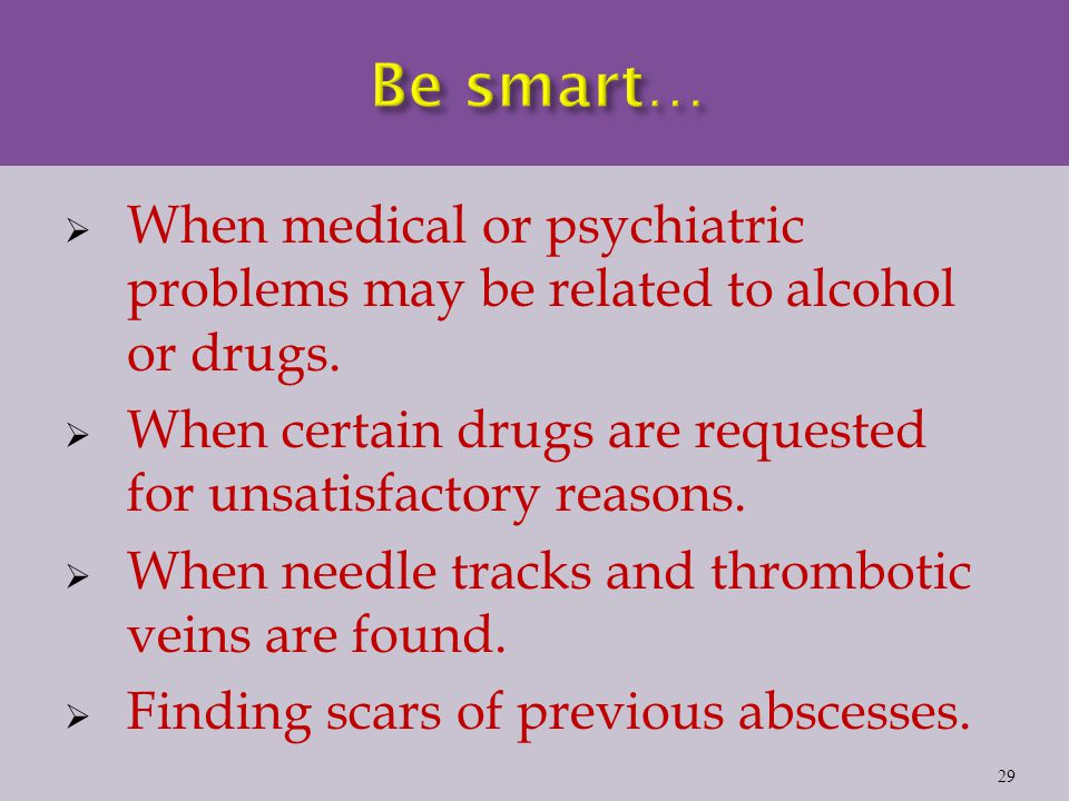  When medical or psychiatric problems may be related to alcohol or drugs.