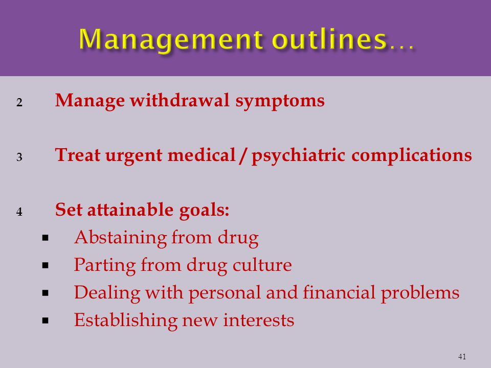 2 Manage withdrawal symptoms 3 Treat urgent medical / psychiatric complications 4 Set attainable goals:  Abstaining from drug  Parting from drug culture  Dealing with personal and financial problems  Establishing new interests 41