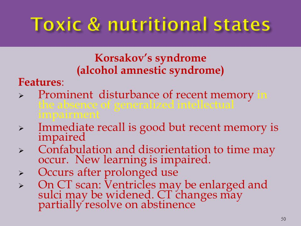 Korsakov's syndrome (alcohol amnestic syndrome) Features :  Prominent disturbance of recent memory in the absence of generalized intellectual impairment  Immediate recall is good but recent memory is impaired  Confabulation and disorientation to time may occur.