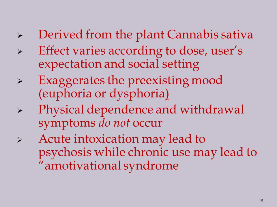  Derived from the plant Cannabis sativa  Effect varies according to dose, user's expectation and social setting  Exaggerates the preexisting mood (euphoria or dysphoria)  Physical dependence and withdrawal symptoms do not occur  Acute intoxication may lead to psychosis while chronic use may lead to amotivational syndrome 59