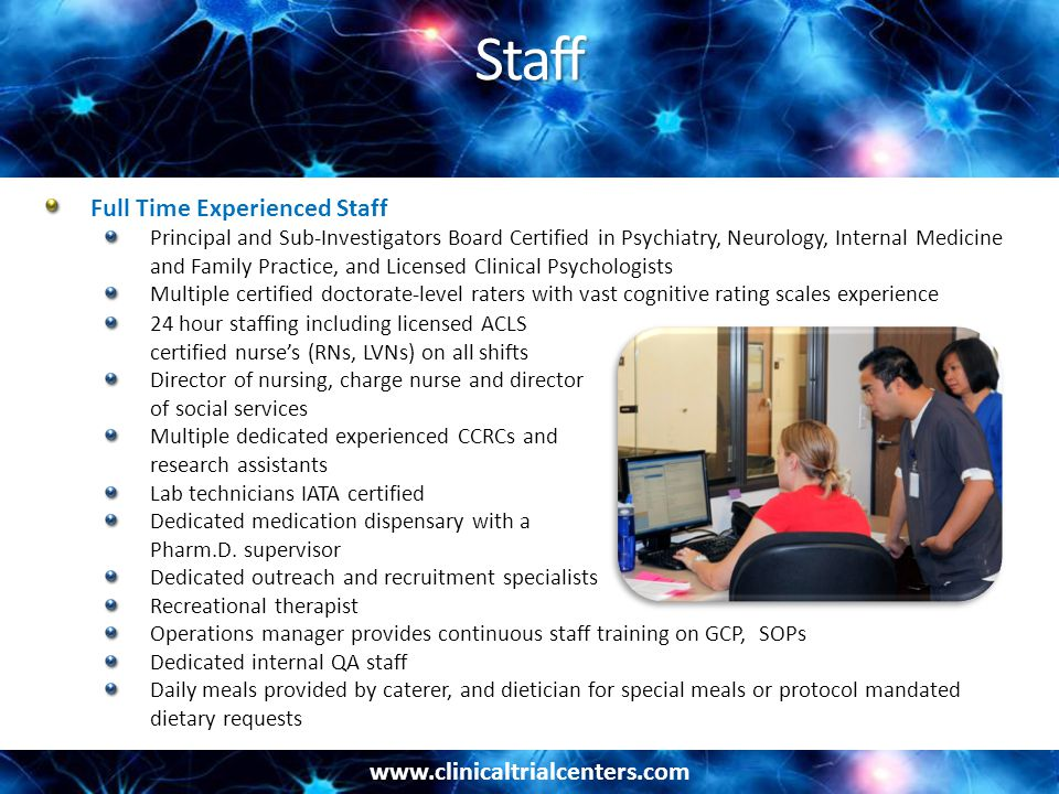 www.clinicaltrialcenters.com Staff Full Time Experienced Staff Principal and Sub-Investigators Board Certified in Psychiatry, Neurology, Internal Medi