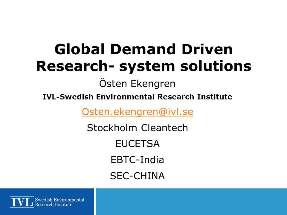 Global Demand Driven Research- system solutions Östen Ekengren IVL-Swedish Environmental Research Institute Osten.ekengren@ivl.se Stockholm Cleantech