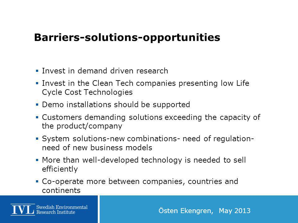 Östen Ekengren, May 2013 Barriers-solutions-opportunities  Invest in demand driven research  Invest in the Clean Tech companies presenting low Life