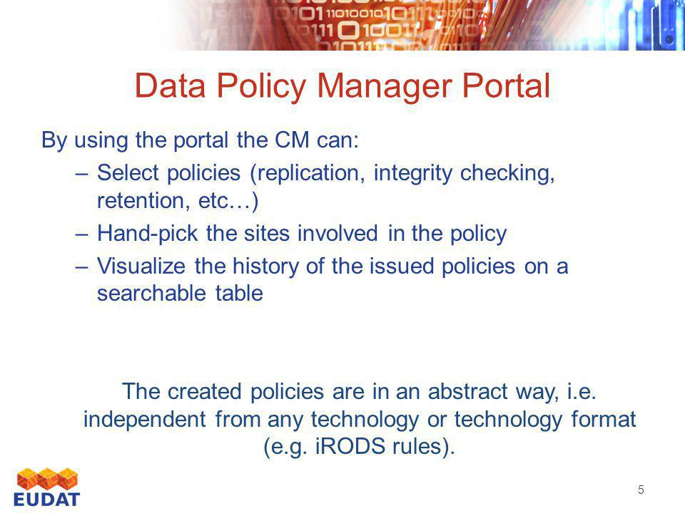 Data Policy Manager Portal 5 By using the portal the CM can: –Select policies (replication, integrity checking, retention, etc…) –Hand-pick the sites involved in the policy –Visualize the history of the issued policies on a searchable table The created policies are in an abstract way, i.e.