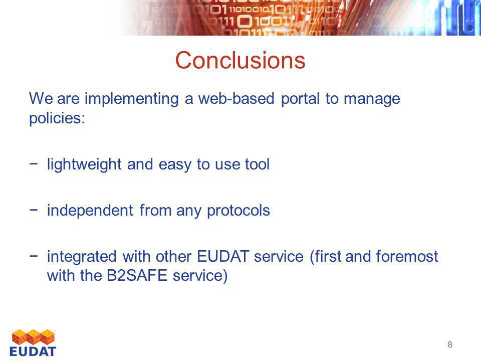 Conclusions We are implementing a web-based portal to manage policies: −lightweight and easy to use tool −independent from any protocols −integrated with other EUDAT service (first and foremost with the B2SAFE service) 8