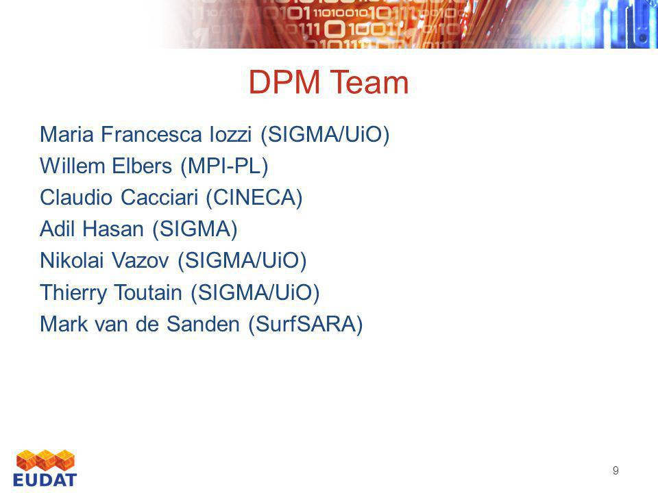DPM Team Maria Francesca Iozzi (SIGMA/UiO) Willem Elbers (MPI-PL) Claudio Cacciari (CINECA) Adil Hasan (SIGMA) Nikolai Vazov (SIGMA/UiO) Thierry Toutain (SIGMA/UiO) Mark van de Sanden (SurfSARA) 9