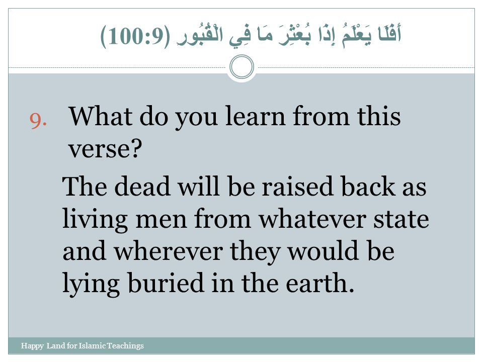 9. What do you learn from this verse? The dead will be raised back as living men from whatever state and wherever they would be lying buried in the ea
