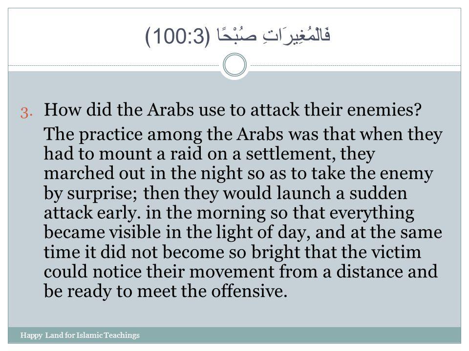 فَالْمُغِيرَاتِ صُبْحًا ﴿ 100:3 ﴾ 3. How did the Arabs use to attack their enemies? The practice among the Arabs was that when they had to mount a rai
