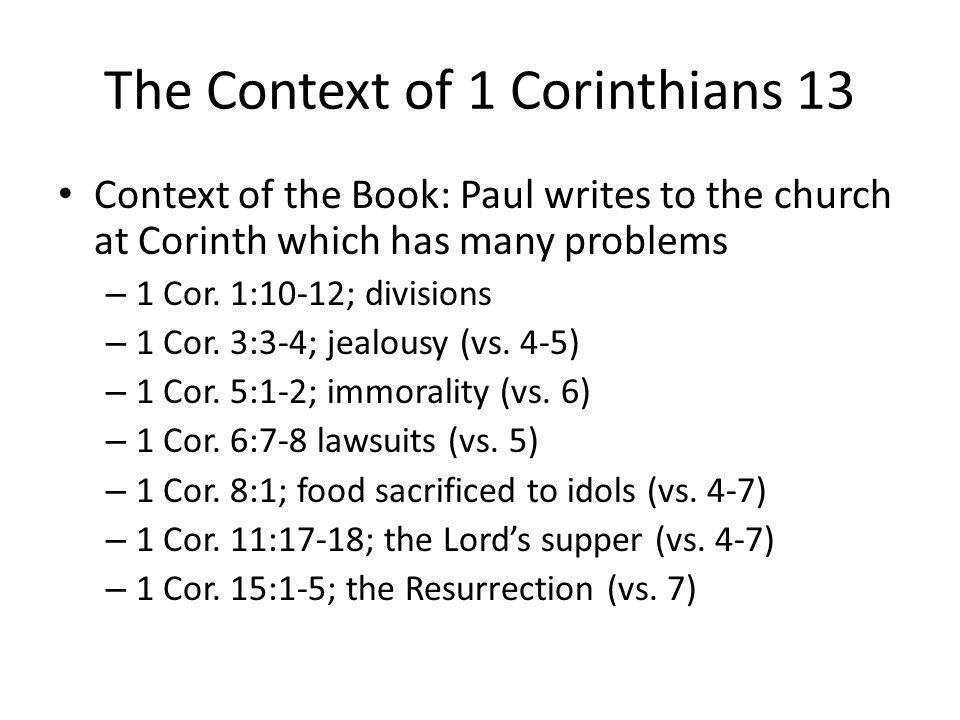 The Context of 1 Corinthians 13 Context of the Book: Paul writes to the church at Corinth which has many problems – 1 Cor.
