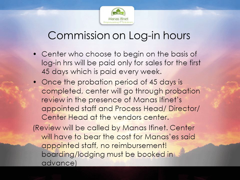 Commission on Log-in hours Center who choose to begin on the basis of log-in hrs will be paid only for sales for the first 45 days which is paid every week.