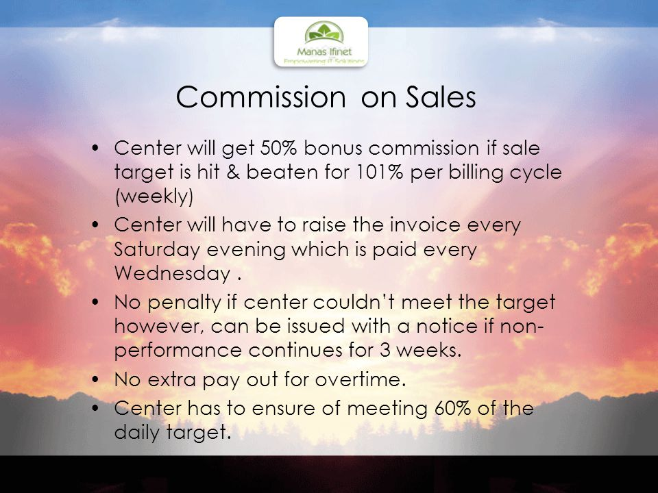 Commission on Sales Center will get 50% bonus commission if sale target is hit & beaten for 101% per billing cycle (weekly) Center will have to raise the invoice every Saturday evening which is paid every Wednesday.