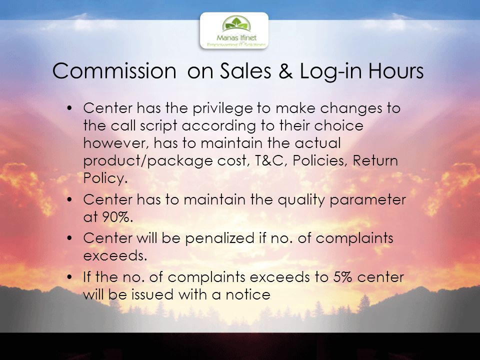 Commission on Sales & Log-in Hours Center has the privilege to make changes to the call script according to their choice however, has to maintain the actual product/package cost, T&C, Policies, Return Policy.