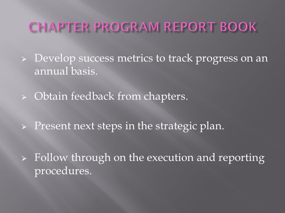  Develop success metrics to track progress on an annual basis.  Obtain feedback from chapters.  Present next steps in the strategic plan.  Follow