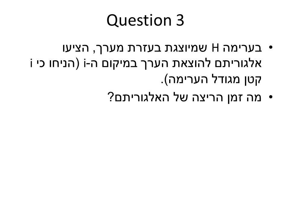 Question 3 בערימה H שמיוצגת בעזרת מערך, הציעו אלגוריתם להוצאת הערך במיקום ה -i ( הניחו כי i קטן מגודל הערימה ).