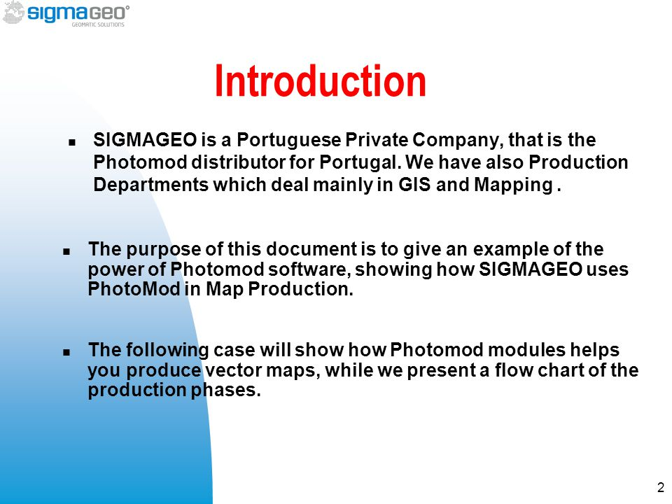 Introduction SIGMAGEO is a Portuguese Private Company, that is the Photomod distributor for Portugal. We have also Production Departments which deal m