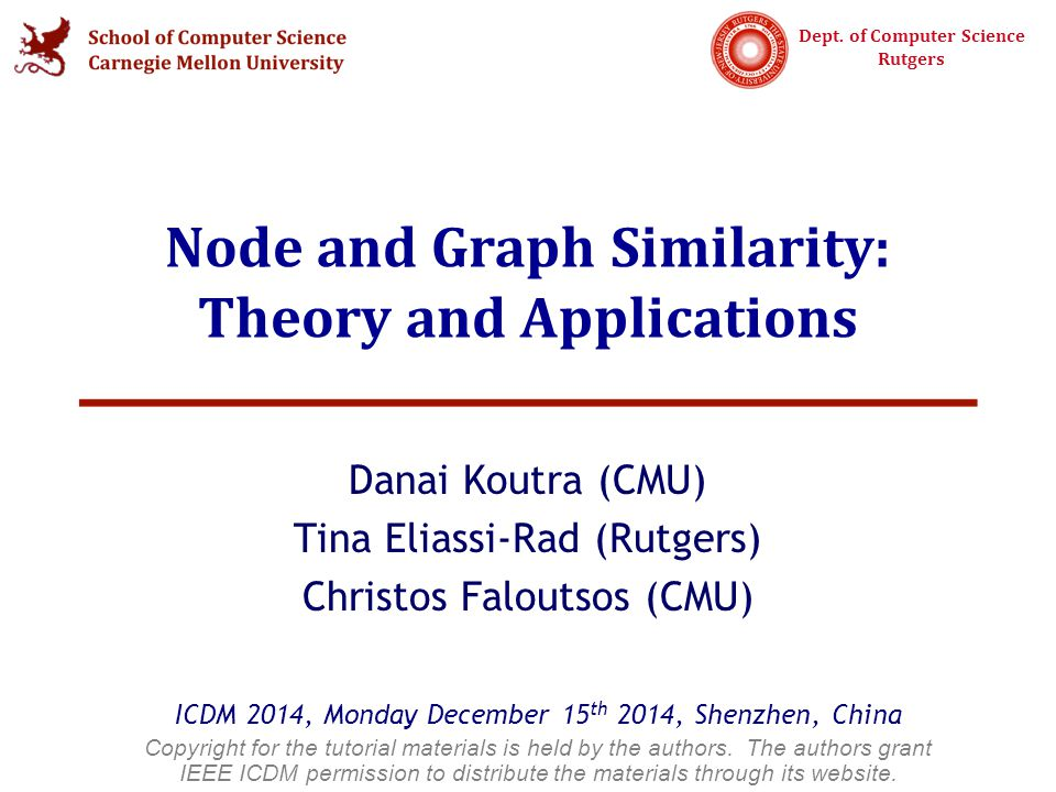 Dept. of Computer Science Rutgers Node and Graph Similarity: Theory and Applications Danai Koutra (CMU) Tina Eliassi-Rad (Rutgers) Christos Faloutsos