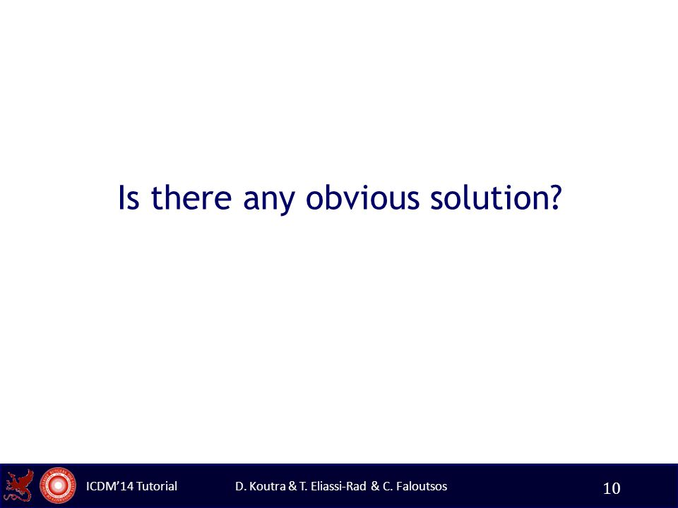 D. Koutra & T. Eliassi-Rad & C. Faloutsos ICDM'14 Tutorial Is there any obvious solution? 10