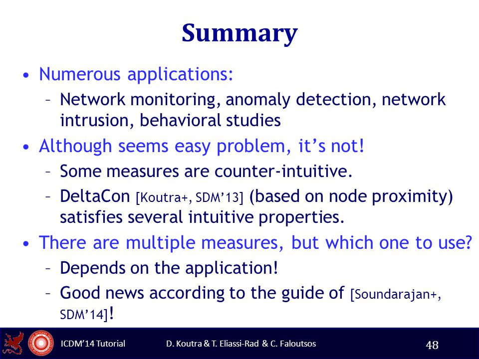 D. Koutra & T. Eliassi-Rad & C. Faloutsos ICDM'14 Tutorial Summary Numerous applications: –Network monitoring, anomaly detection, network intrusion, b