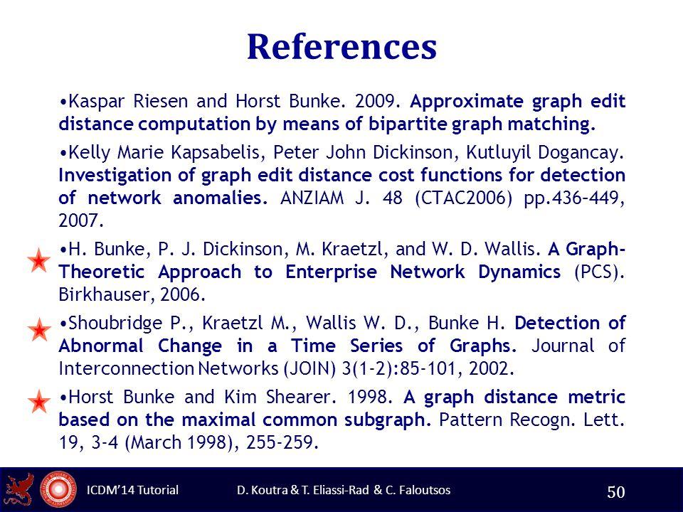 D. Koutra & T. Eliassi-Rad & C. Faloutsos ICDM'14 Tutorial References Kaspar Riesen and Horst Bunke. 2009. Approximate graph edit distance computation