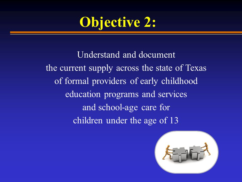Understand and document the current supply across the state of Texas of formal providers of early childhood education programs and services and school-age care for children under the age of 13 Objective 2:
