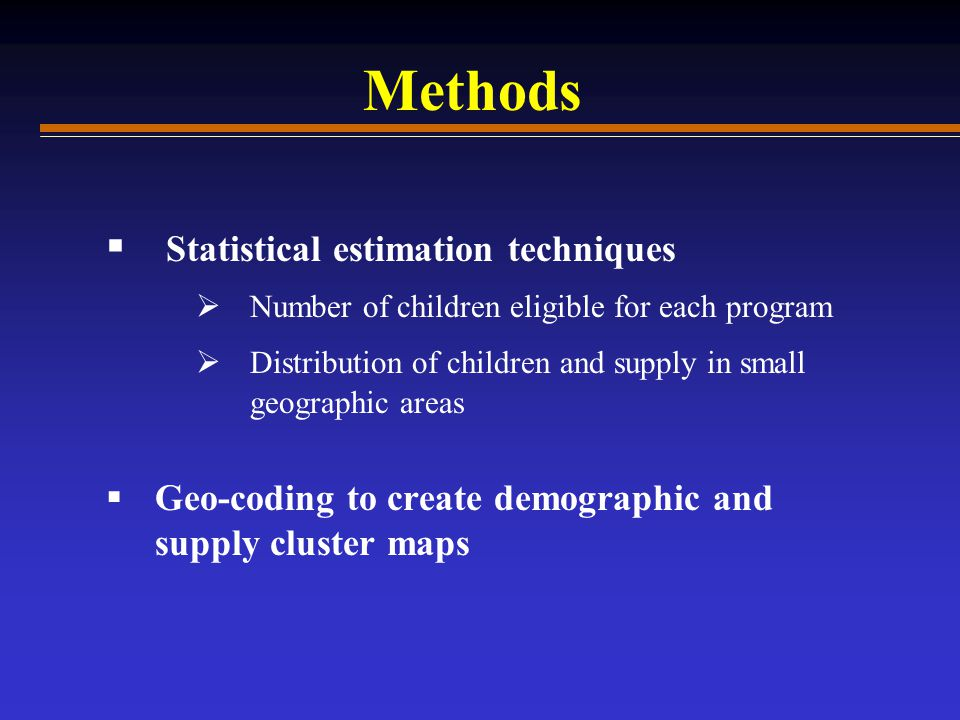Methods  Statistical estimation techniques  Number of children eligible for each program  Distribution of children and supply in small geographic areas  Geo-coding to create demographic and supply cluster maps