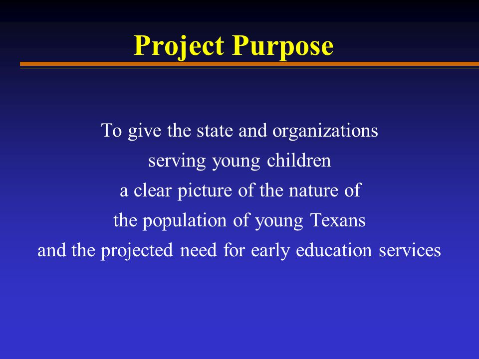 Project Purpose To give the state and organizations serving young children a clear picture of the nature of the population of young Texans and the projected need for early education services