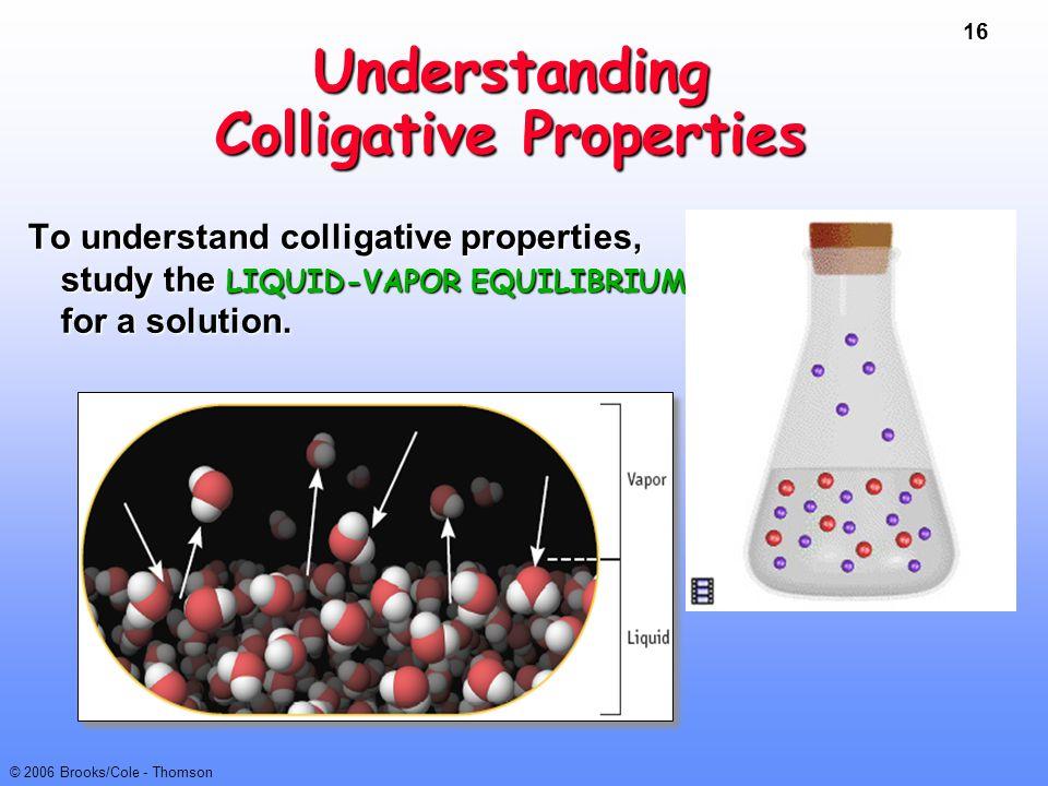 16 © 2006 Brooks/Cole - Thomson Understanding Colligative Properties To understand colligative properties, study the LIQUID-VAPOR EQUILIBRIUM for a so