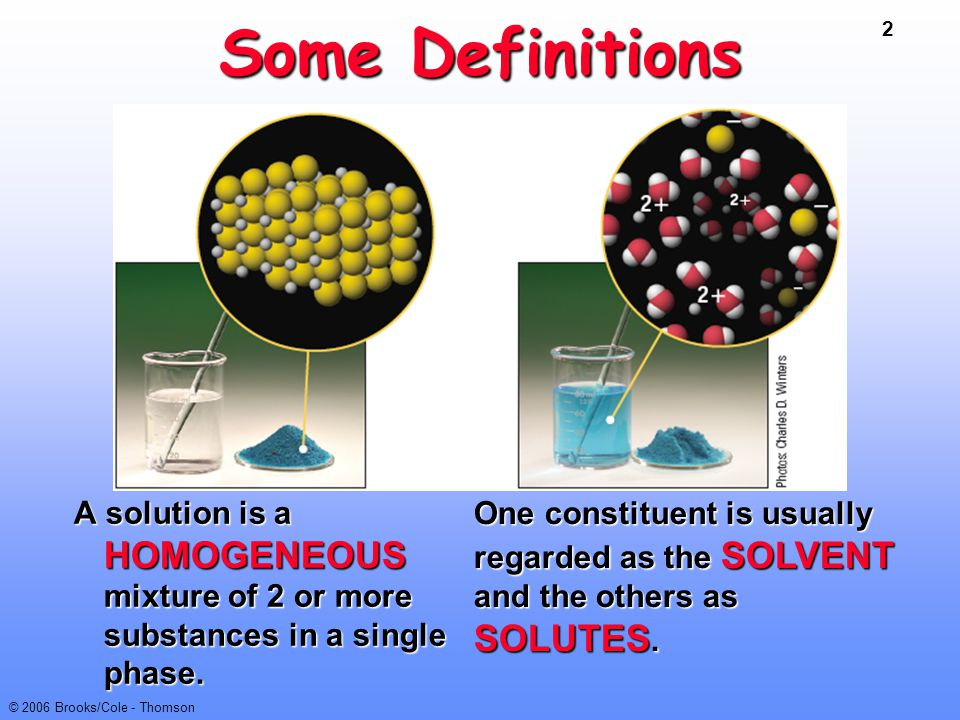 2 © 2006 Brooks/Cole - Thomson Some Definitions A solution is a HOMOGENEOUS mixture of 2 or more substances in a single phase. One constituent is usua