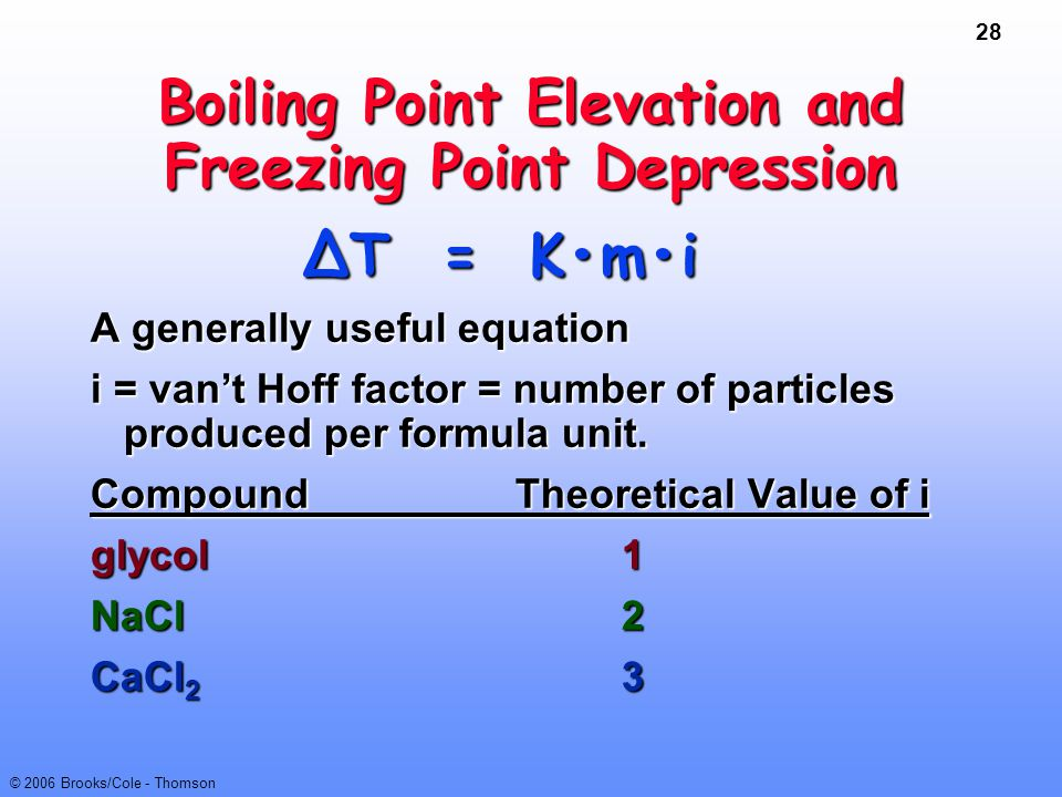 28 © 2006 Brooks/Cole - Thomson Boiling Point Elevation and Freezing Point Depression ∆T = Kmi ∆T = Kmi A generally useful equation i = van't Hoff fac