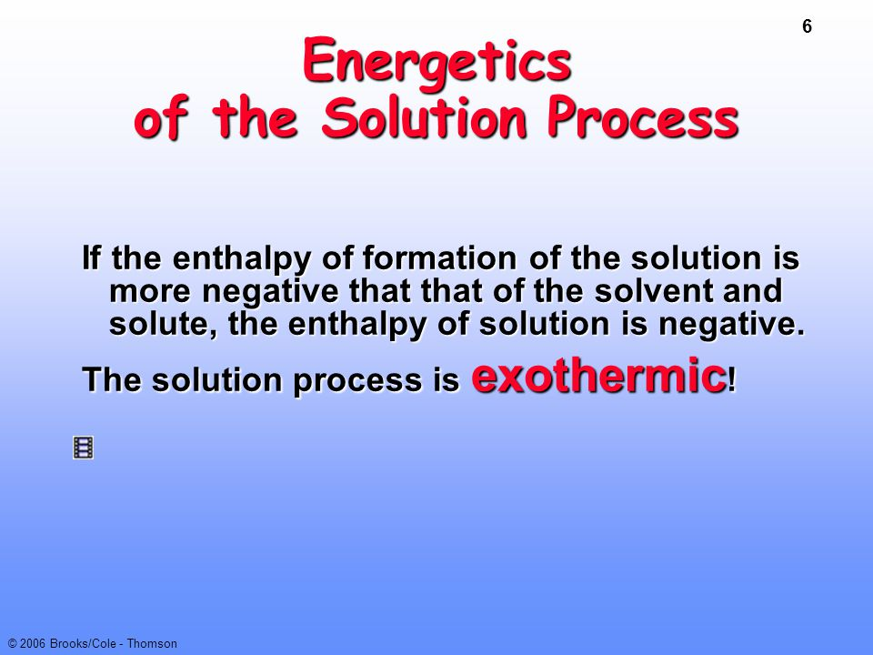 6 © 2006 Brooks/Cole - Thomson Energetics of the Solution Process If the enthalpy of formation of the solution is more negative that that of the solve