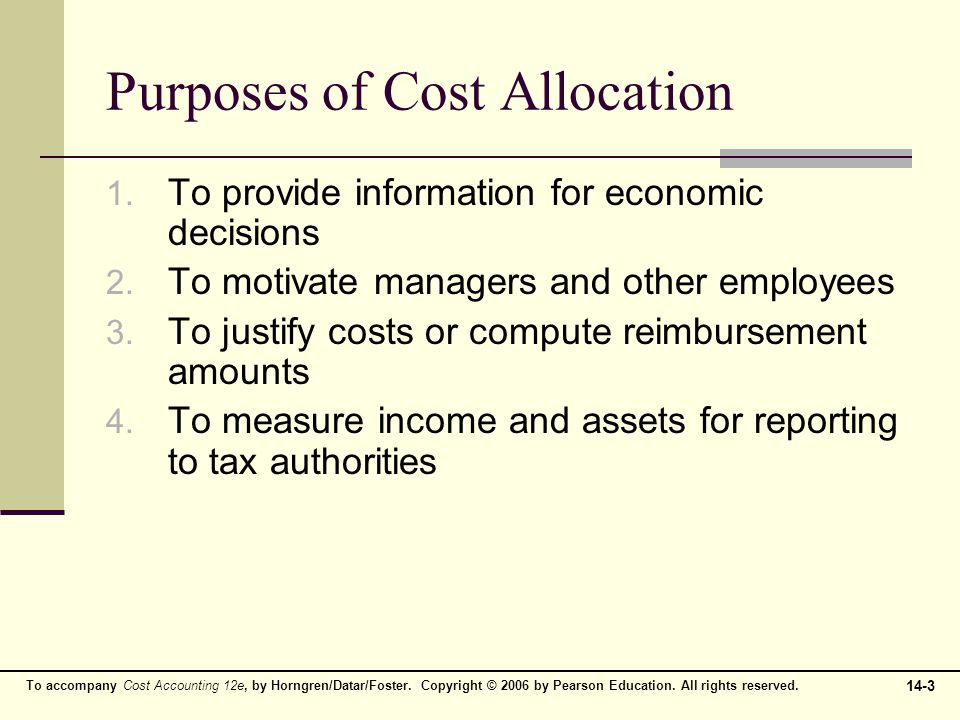 14-3 To accompany Cost Accounting 12e, by Horngren/Datar/Foster. Copyright © 2006 by Pearson Education. All rights reserved. Purposes of Cost Allocati
