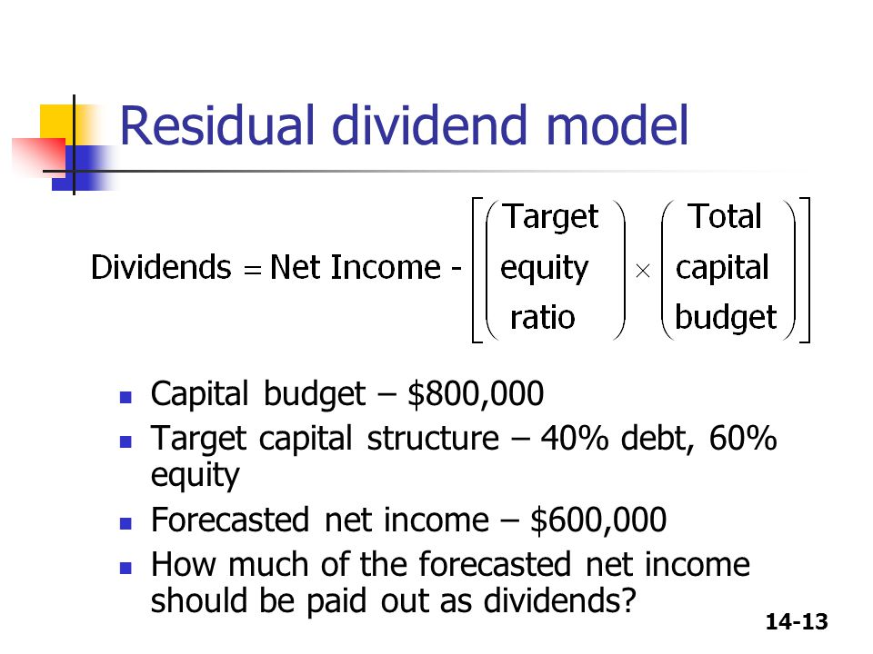 14-13 Residual dividend model Capital budget – $800,000 Target capital structure – 40% debt, 60% equity Forecasted net income – $600,000 How much of t