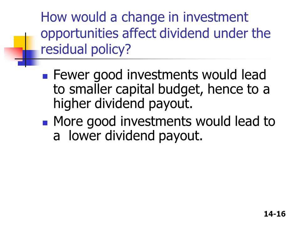 14-16 How would a change in investment opportunities affect dividend under the residual policy? Fewer good investments would lead to smaller capital b