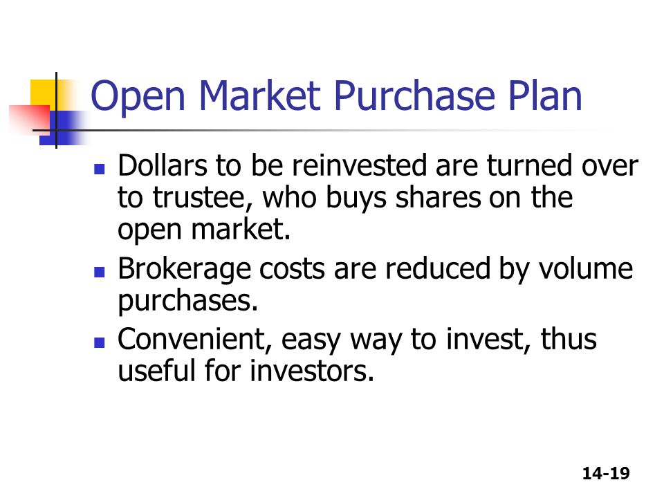 14-19 Open Market Purchase Plan Dollars to be reinvested are turned over to trustee, who buys shares on the open market. Brokerage costs are reduced b