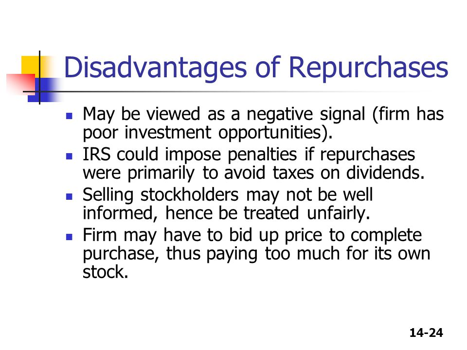 14-24 Disadvantages of Repurchases May be viewed as a negative signal (firm has poor investment opportunities). IRS could impose penalties if repurcha
