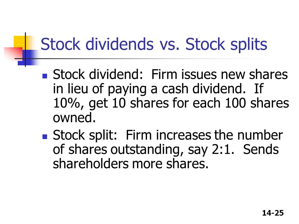 14-25 Stock dividends vs. Stock splits Stock dividend: Firm issues new shares in lieu of paying a cash dividend. If 10%, get 10 shares for each 100 sh