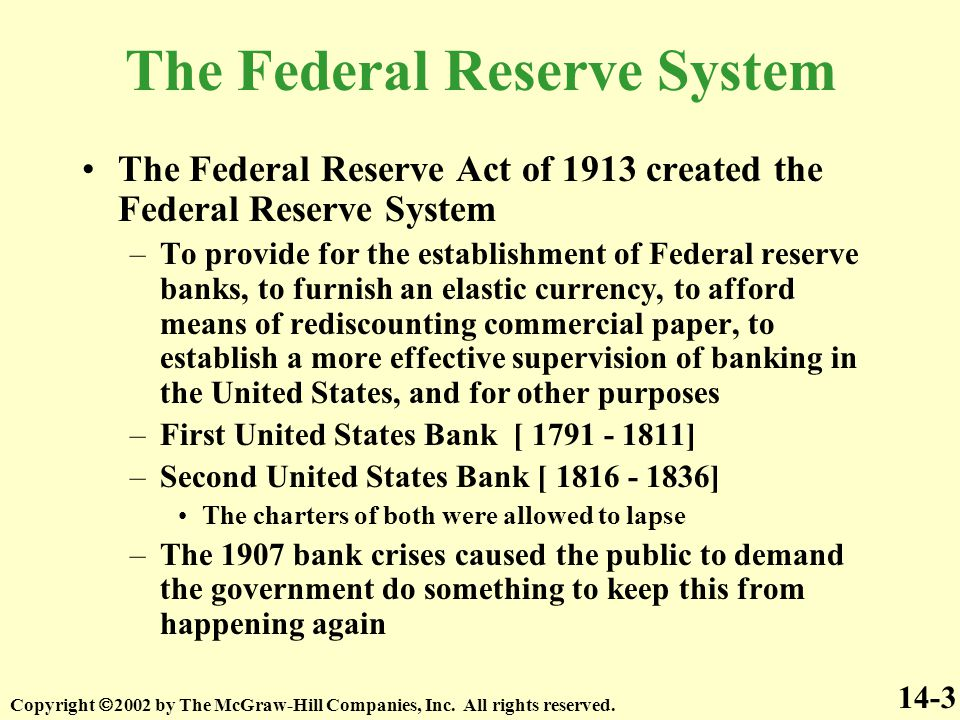 The Federal Reserve Act of 1913 created the Federal Reserve System –To provide for the establishment of Federal reserve banks, to furnish an elastic currency, to afford means of rediscounting commercial paper, to establish a more effective supervision of banking in the United States, and for other purposes –First United States Bank [ 1791 - 1811] –Second United States Bank [ 1816 - 1836] The charters of both were allowed to lapse –The 1907 bank crises caused the public to demand the government do something to keep this from happening again The Federal Reserve System 14-3 Copyright  2002 by The McGraw-Hill Companies, Inc.