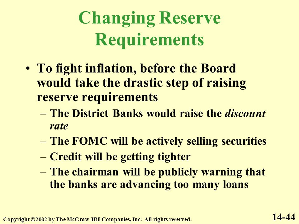Changing Reserve Requirements To fight inflation, before the Board would take the drastic step of raising reserve requirements –The District Banks would raise the discount rate –The FOMC will be actively selling securities –Credit will be getting tighter –The chairman will be publicly warning that the banks are advancing too many loans 14-44 Copyright  2002 by The McGraw-Hill Companies, Inc.