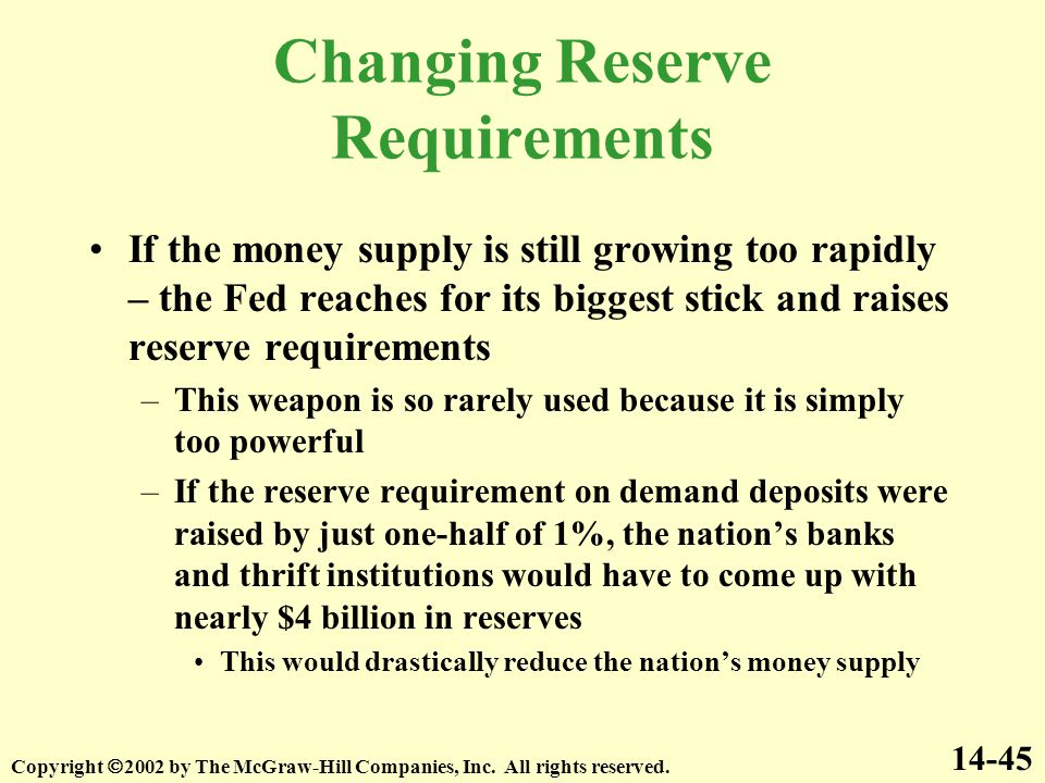 Changing Reserve Requirements If the money supply is still growing too rapidly – the Fed reaches for its biggest stick and raises reserve requirements –This weapon is so rarely used because it is simply too powerful –If the reserve requirement on demand deposits were raised by just one-half of 1%, the nation's banks and thrift institutions would have to come up with nearly $4 billion in reserves This would drastically reduce the nation's money supply 14-45 Copyright  2002 by The McGraw-Hill Companies, Inc.