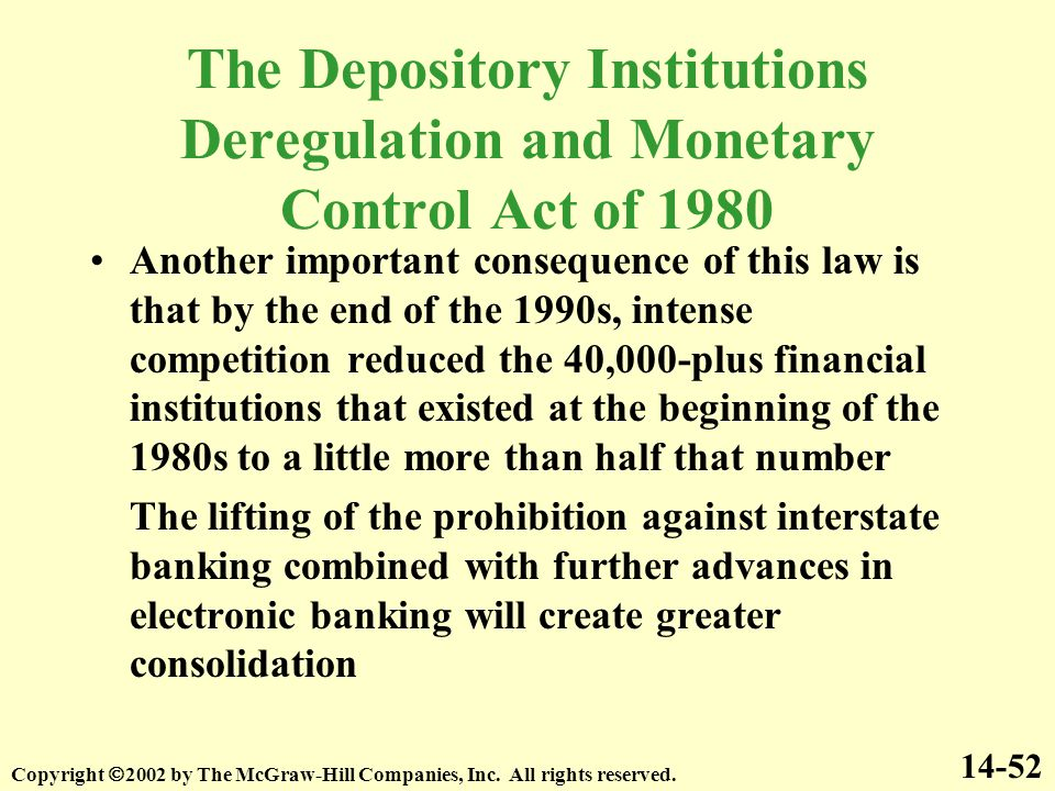 Another important consequence of this law is that by the end of the 1990s, intense competition reduced the 40,000-plus financial institutions that existed at the beginning of the 1980s to a little more than half that number The lifting of the prohibition against interstate banking combined with further advances in electronic banking will create greater consolidation The Depository Institutions Deregulation and Monetary Control Act of 1980 14-52 Copyright  2002 by The McGraw-Hill Companies, Inc.
