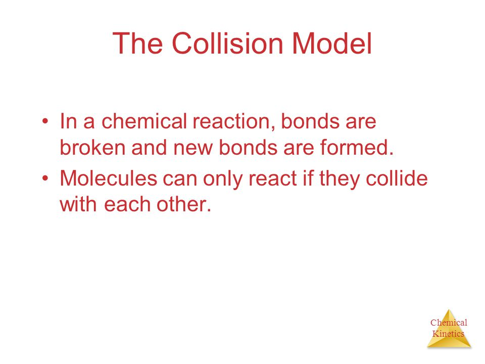 Chemical Kinetics The Collision Model In a chemical reaction, bonds are broken and new bonds are formed.