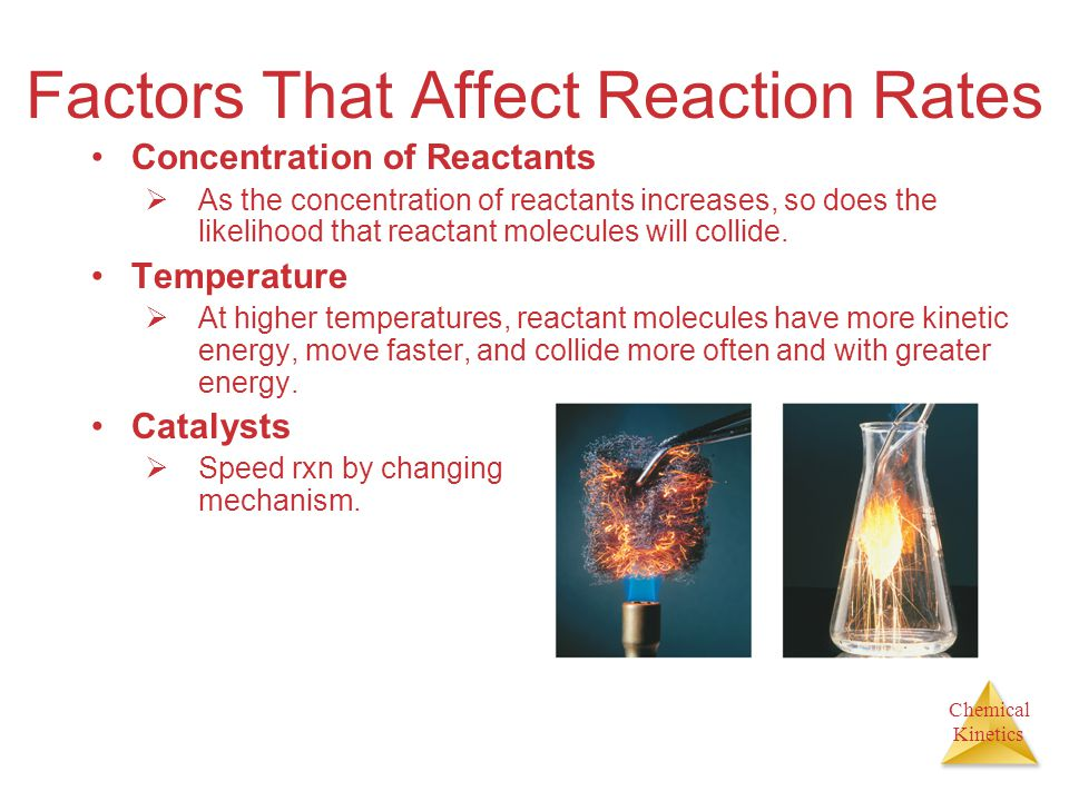 Chemical Kinetics Factors That Affect Reaction Rates Concentration of Reactants  As the concentration of reactants increases, so does the likelihood that reactant molecules will collide.