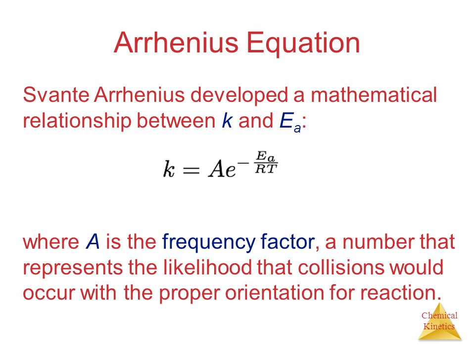 Chemical Kinetics Arrhenius Equation Svante Arrhenius developed a mathematical relationship between k and E a : where A is the frequency factor, a num