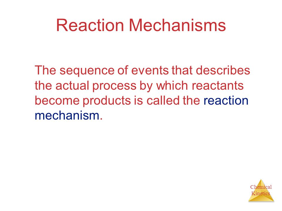 Chemical Kinetics Reaction Mechanisms The sequence of events that describes the actual process by which reactants become products is called the reacti